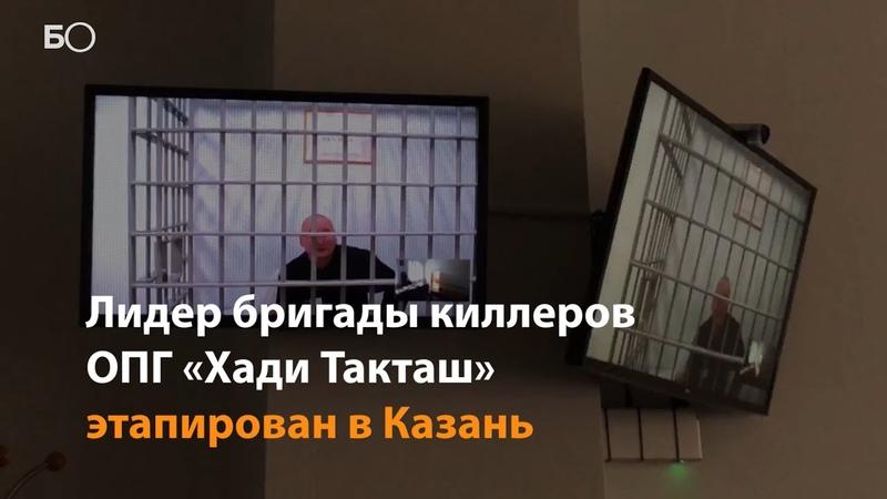 Лидер бригады киллеров ОПГ Хади Такташ этапирован в Казань