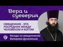Священник — это посредник между человеком и Богом? Вера и суеверия - с о. Валерием Духаниным