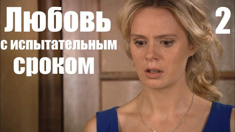 ЛЮБОВЬ С ИСПЫТАТЕЛЬНЫМ СРОКОМ 2 серия русская мелодрама
