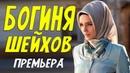 Самый красивый фильм БОГИНЯ ШЕЙХОВ Русские мелодрамы онлайн