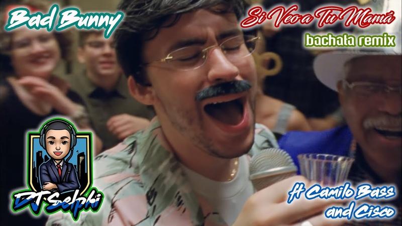 Bad Bunny Si Veo a Tu Mamá DJ Selphi bachata ft Camilo Bass Cisco