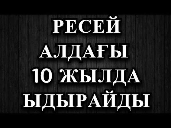 РЕСЕЙ АЛДАҒЫ 10 ЖЫЛДА ЫДЫРАЙДЫ