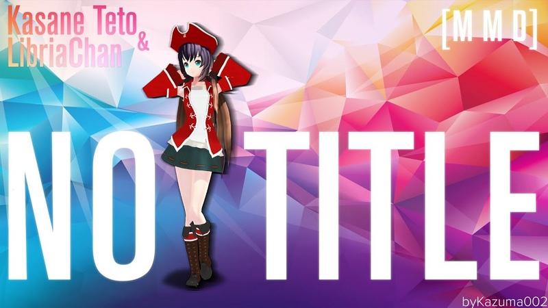 【 MMD】 NO TITLE 【 Libria Chan and Kasane Teto】