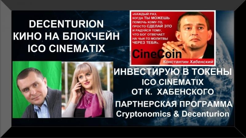 CINEMATIX ICO К. ХАБЕНСКИЙ ИНВЕСТИРУЮ В ТОКЕНЫ. ПАРТНЕРСКАЯ ПРОГРАММА Cryptonomics Decenturion