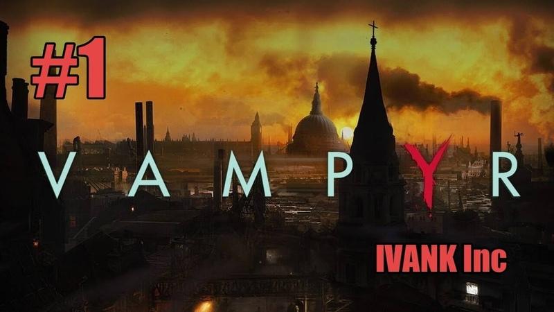 VAMPYR 1 Да начнется новая жизнь после смерти. Прохождение от IVANK Inc