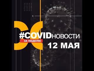 #COVIDновости. Главное за неделю. Выпуск 12 мая