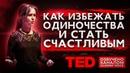 TED | Как избежать одиночества и стать счастливым