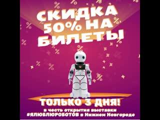 Скидка 50% на открытие выставки #ЯЛЮБЛЮРОБОТОВ в Нижнем Новгороде