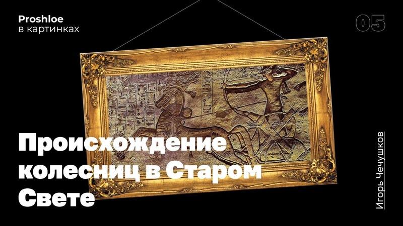 Происхождение колесниц в Старом Свете. Игорь Чечушков