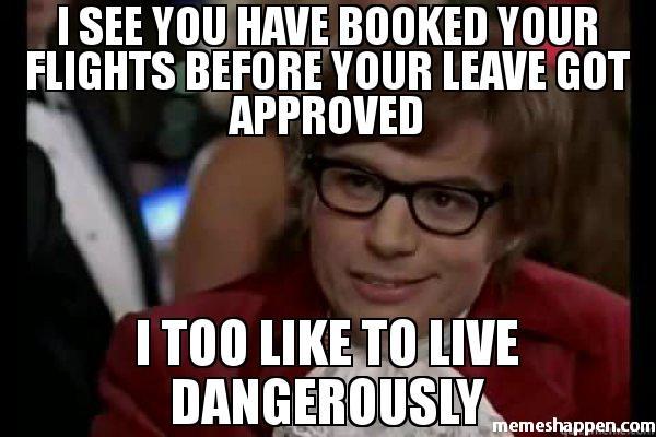 Вижу, ты забронировал билеты прежде, чем получил разрешение на вылетДа ты любишь рисковать