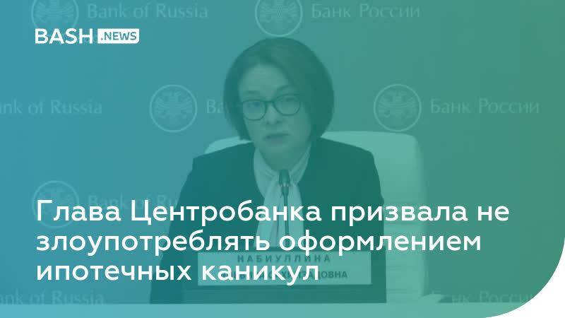 Глава Центробанка призвала не злоупотреблять оформлением ипотечных каникул