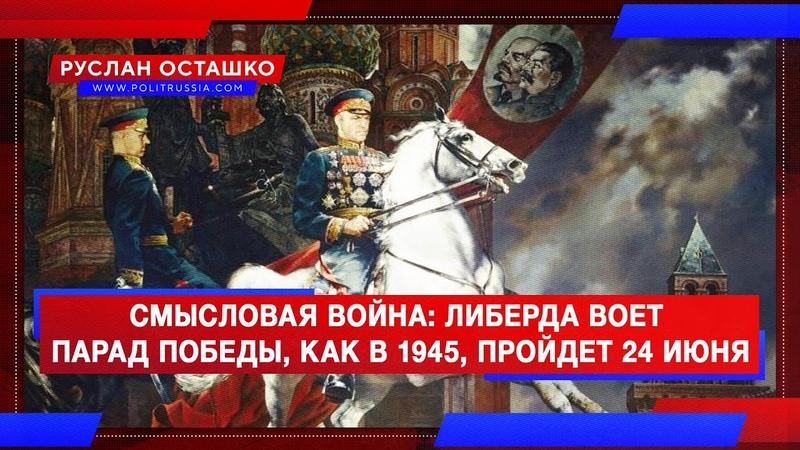 Либерда воет - парад Победы, как в 1945, пройдет 24 июня (Руслан Осташко)