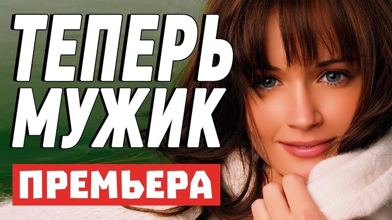 Гениальный фильм с классными актерами ТЕПЕРЬ МУЖИК Русские мелодрамы новинки 2021